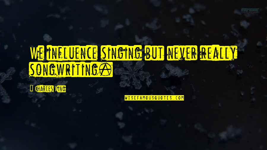 Singing And Songwriting Quotes By Charles King: We influence singing but never really songwriting.