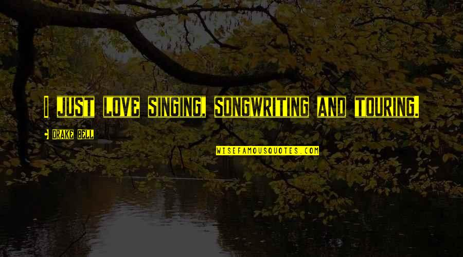 Singing And Songwriting Quotes By Drake Bell: I just love singing, songwriting and touring.