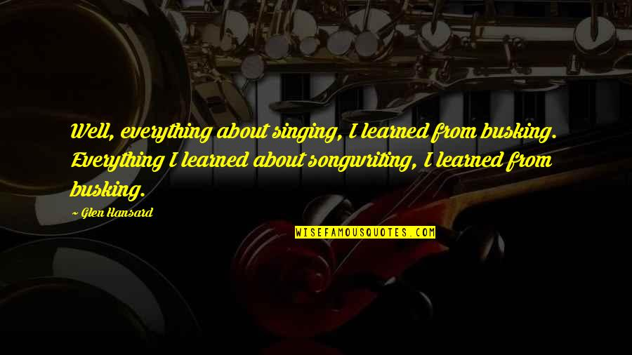 Singing And Songwriting Quotes By Glen Hansard: Well, everything about singing, I learned from busking.