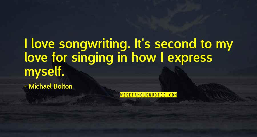 Singing And Songwriting Quotes By Michael Bolton: I love songwriting. It's second to my love