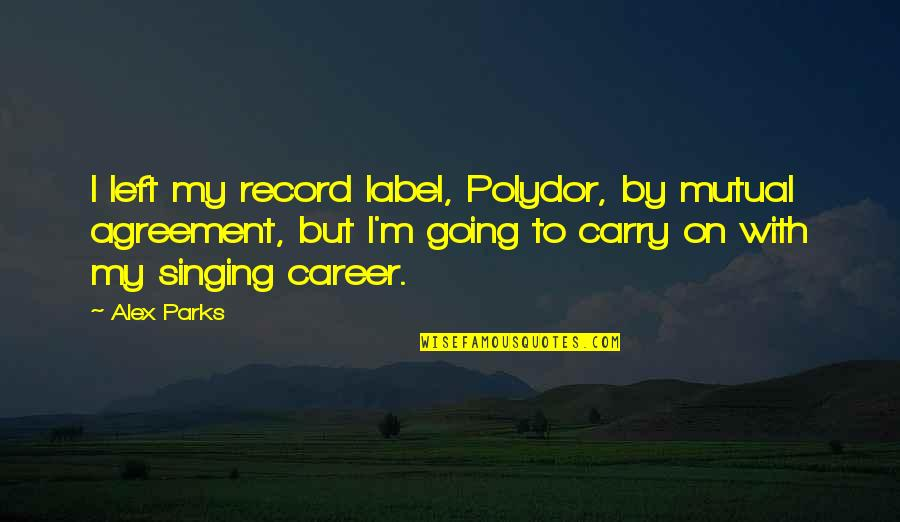 Singing Career Quotes By Alex Parks: I left my record label, Polydor, by mutual