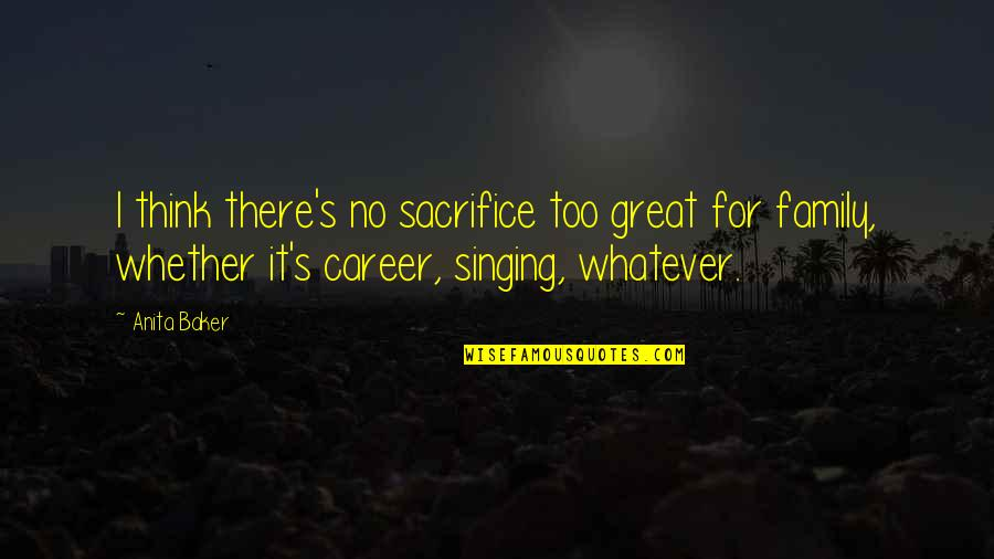 Singing Career Quotes By Anita Baker: I think there's no sacrifice too great for