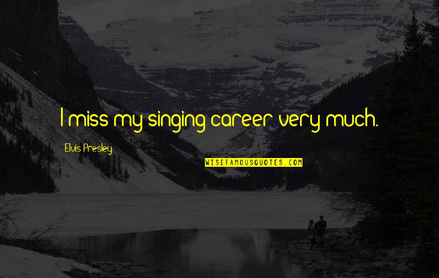 Singing Career Quotes By Elvis Presley: I miss my singing career very much.