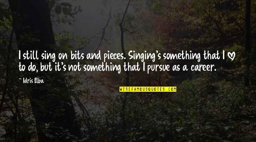 Singing Career Quotes By Idris Elba: I still sing on bits and pieces. Singing's