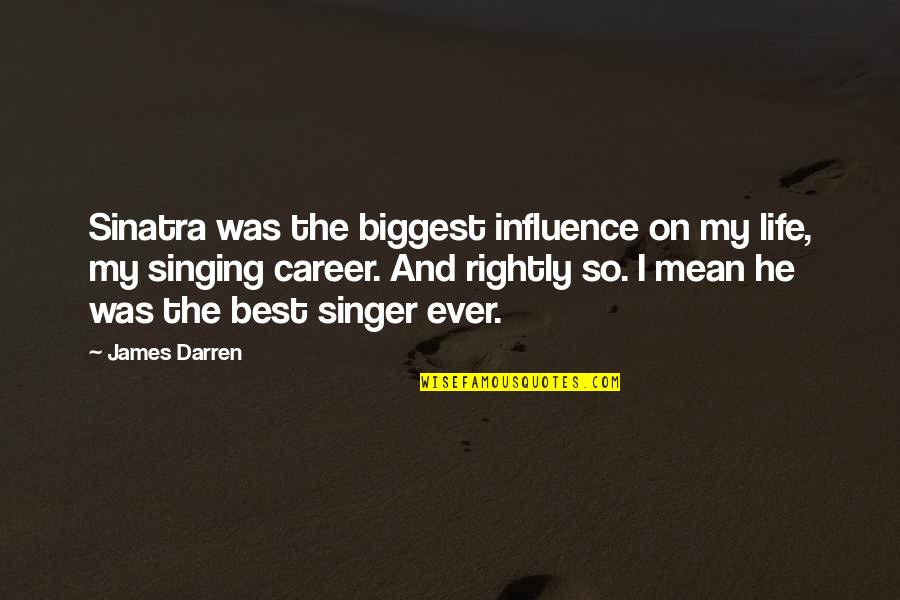 Singing Career Quotes By James Darren: Sinatra was the biggest influence on my life,