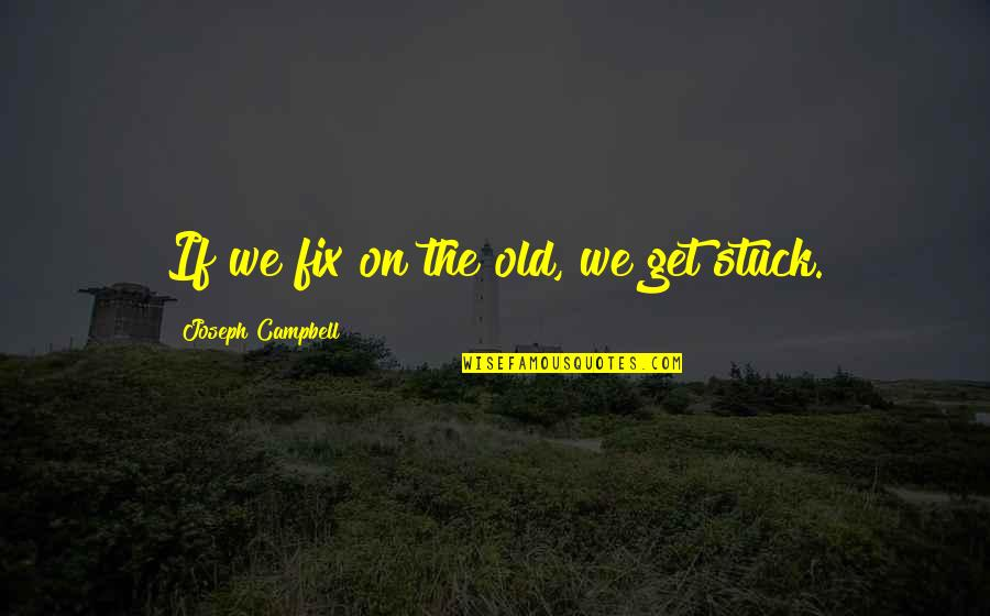 Singing Career Quotes By Joseph Campbell: If we fix on the old, we get