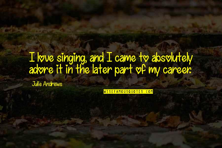 Singing Career Quotes By Julie Andrews: I love singing, and I came to absolutely