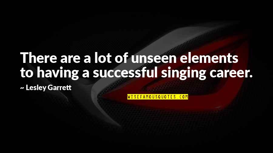Singing Career Quotes By Lesley Garrett: There are a lot of unseen elements to