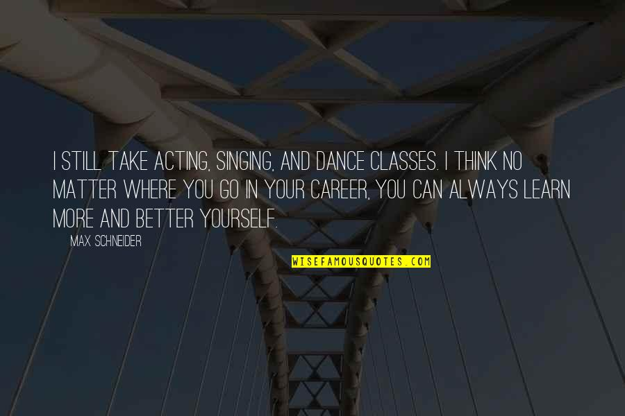 Singing Career Quotes By Max Schneider: I still take acting, singing, and dance classes.