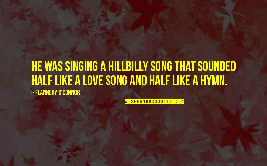 Singing Love Song Quotes By Flannery O'Connor: He was singing a hillbilly song that sounded