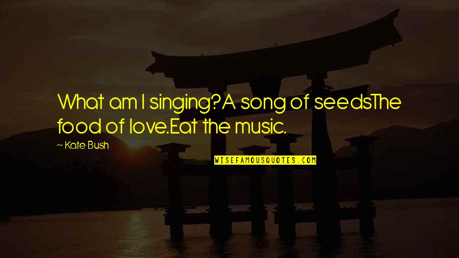 Singing Love Song Quotes By Kate Bush: What am I singing?A song of seedsThe food