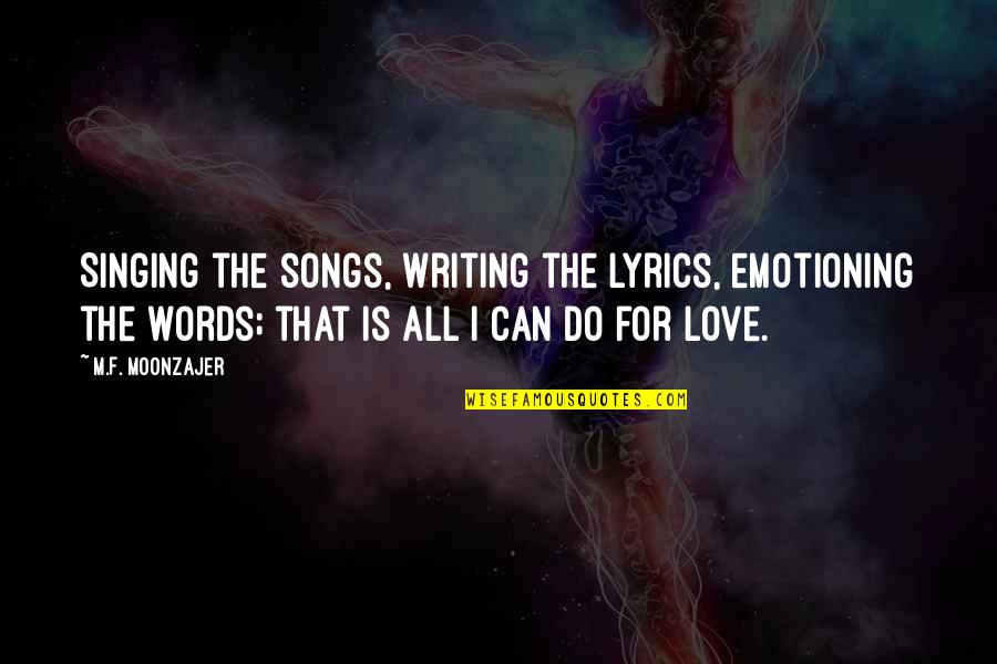 Singing Love Song Quotes By M.F. Moonzajer: Singing the songs, writing the lyrics, emotioning the