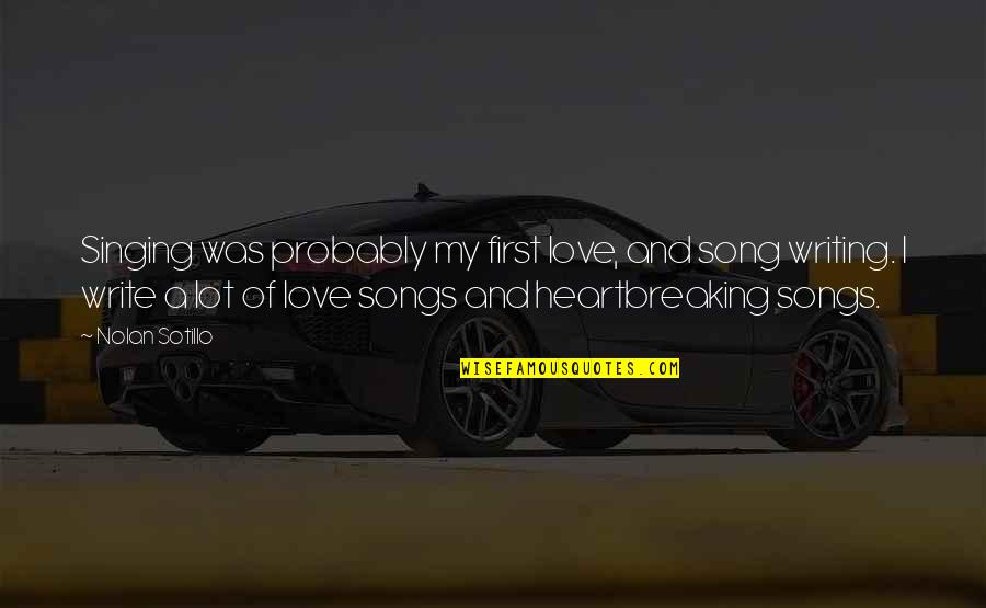 Singing Love Song Quotes By Nolan Sotillo: Singing was probably my first love, and song