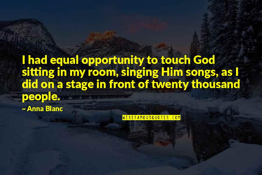 Singing To God Quotes By Anna Blanc: I had equal opportunity to touch God sitting