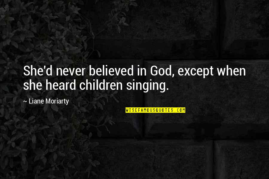 Singing To God Quotes By Liane Moriarty: She'd never believed in God, except when she