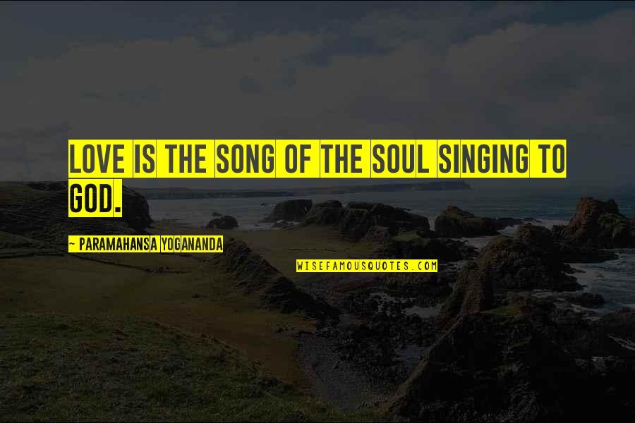 Singing To God Quotes By Paramahansa Yogananda: Love is the Song of the Soul singing