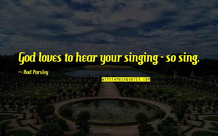Singing To God Quotes By Rod Parsley: God loves to hear your singing - so