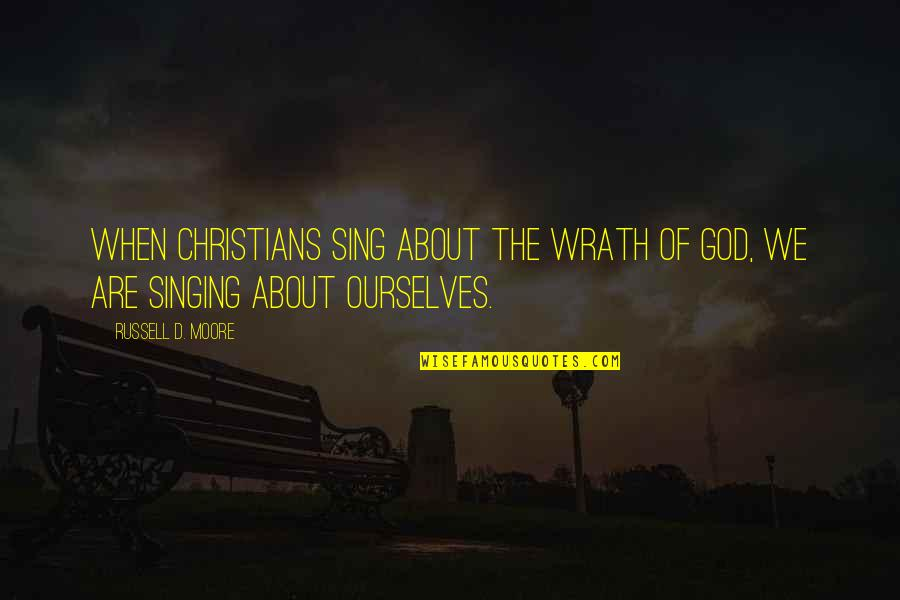 Singing To God Quotes By Russell D. Moore: When Christians sing about the wrath of God,