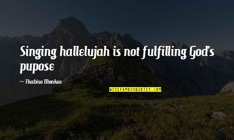 Singing To God Quotes By Thabiso Monkoe: Singing hallelujah is not fulfilling God's pupose