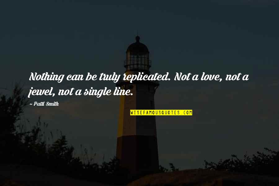 Single Line Quotes By Patti Smith: Nothing can be truly replicated. Not a love,