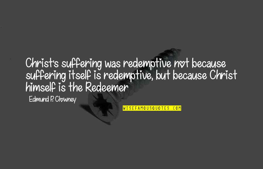 Single Sided Relationship Quotes By Edmund P. Clowney: Christ's suffering was redemptive not because suffering itself