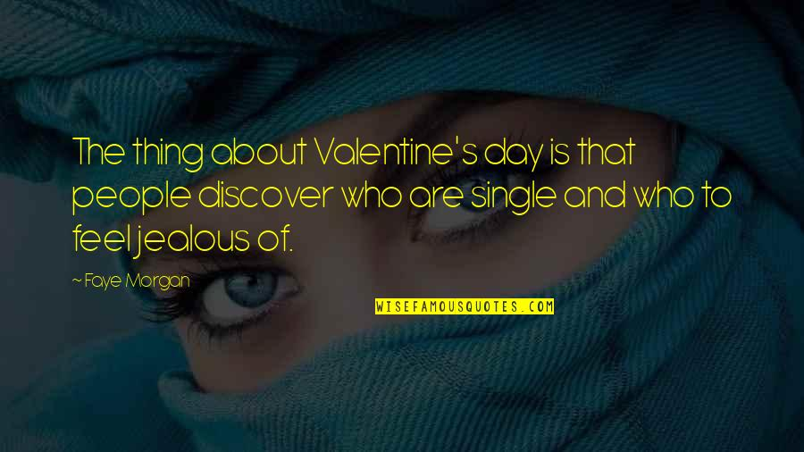 Single Valentines Day Quotes By Faye Morgan: The thing about Valentine's day is that people