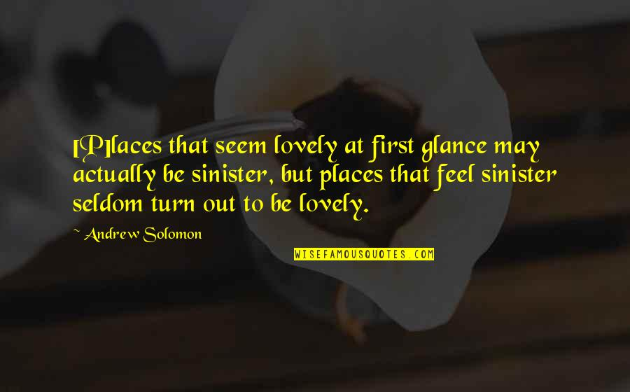 Sinister Quotes By Andrew Solomon: [P]laces that seem lovely at first glance may
