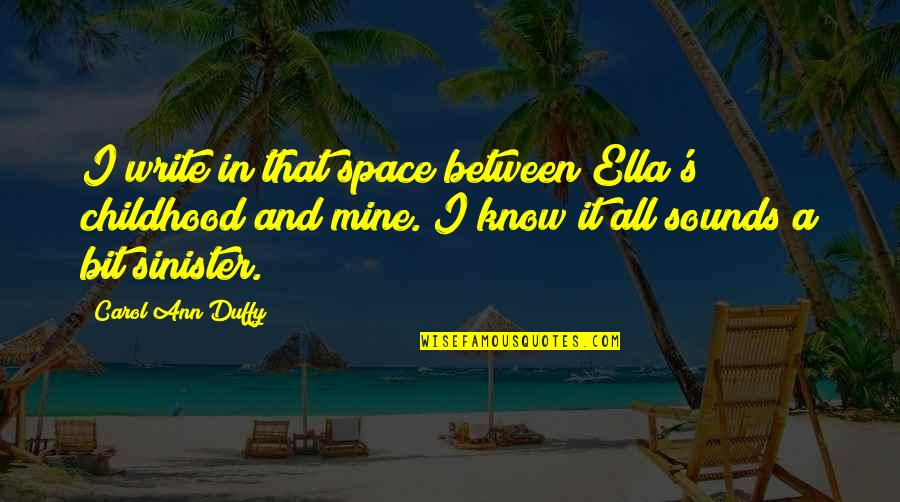 Sinister Quotes By Carol Ann Duffy: I write in that space between Ella's childhood