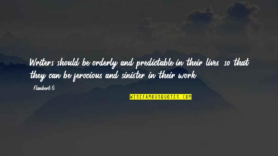 Sinister Quotes By Flaubert-G: Writers should be orderly and predictable in their