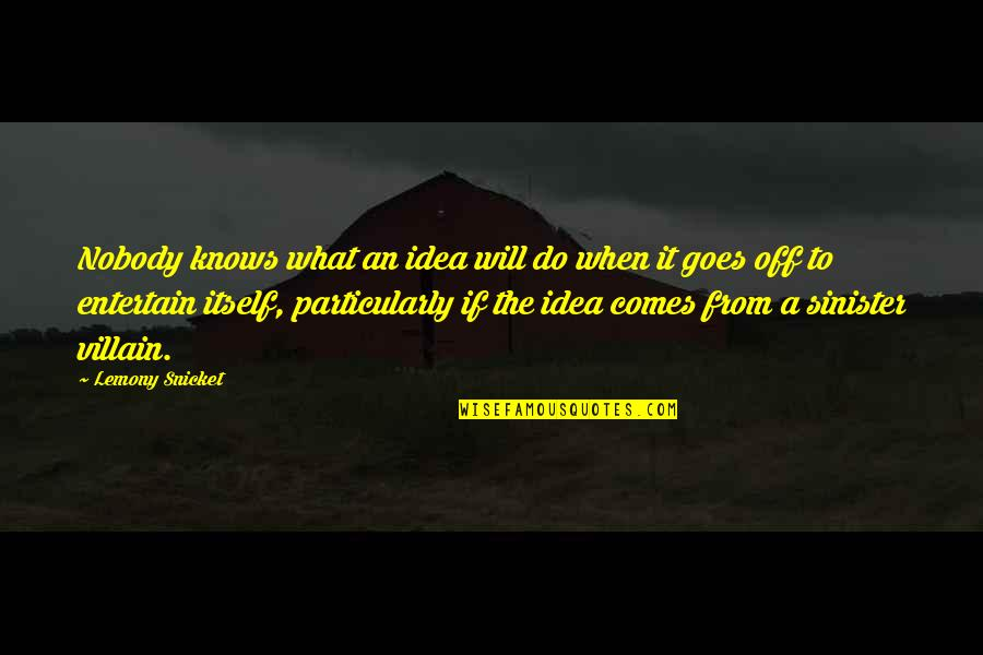 Sinister Quotes By Lemony Snicket: Nobody knows what an idea will do when