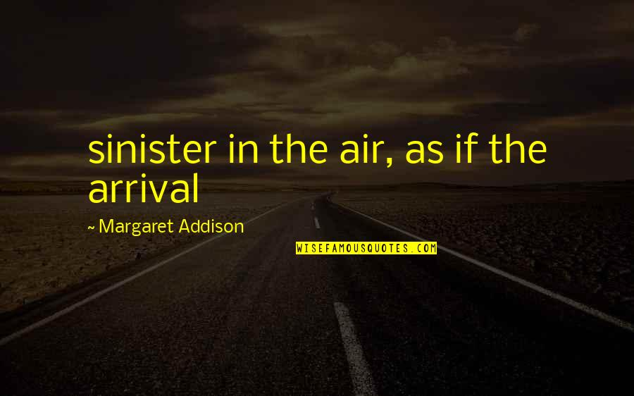 Sinister Quotes By Margaret Addison: sinister in the air, as if the arrival