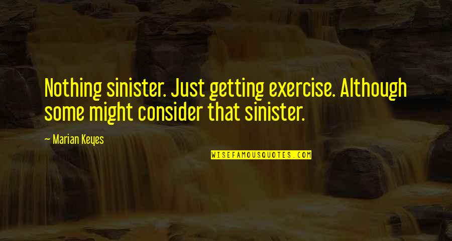 Sinister Quotes By Marian Keyes: Nothing sinister. Just getting exercise. Although some might