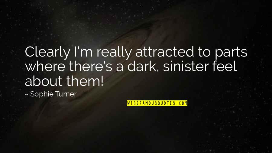 Sinister Quotes By Sophie Turner: Clearly I'm really attracted to parts where there's