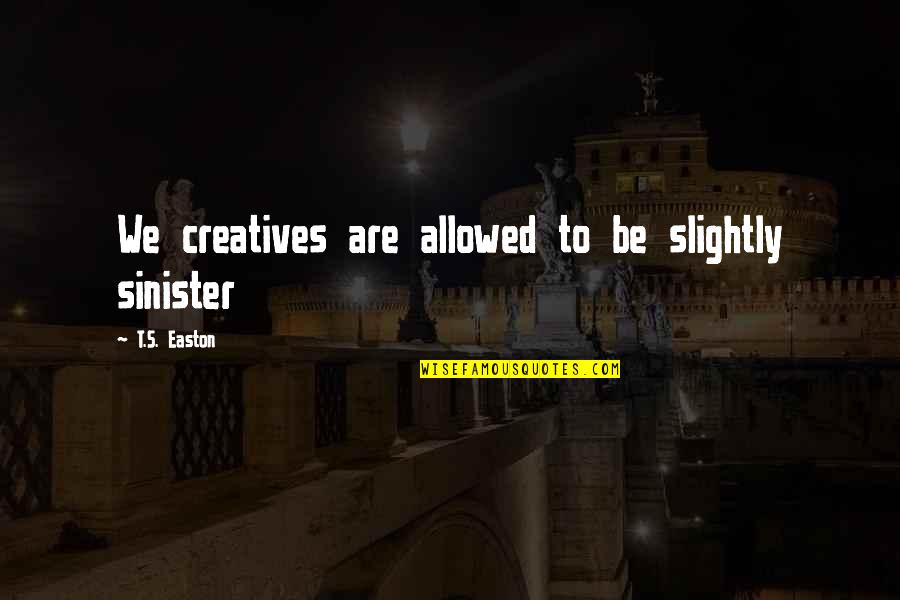 Sinister Quotes By T.S. Easton: We creatives are allowed to be slightly sinister