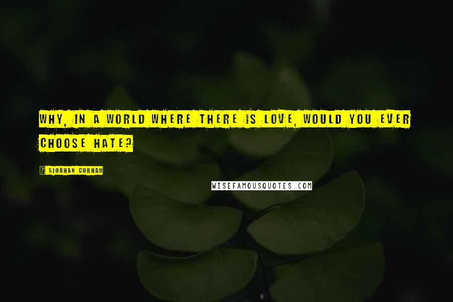Siobhan Curham quotes: Why, in a world where there is love, would you ever choose hate?
