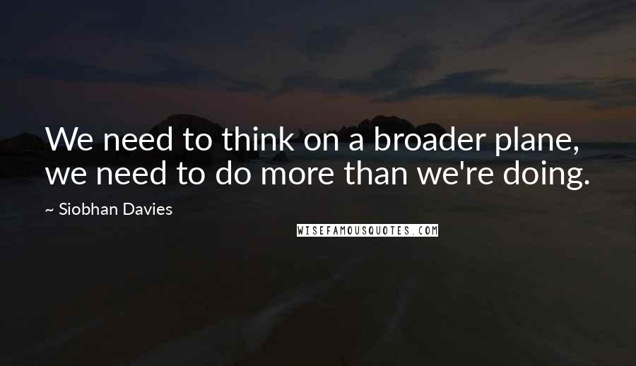Siobhan Davies quotes: We need to think on a broader plane, we need to do more than we're doing.