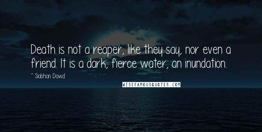 Siobhan Dowd quotes: Death is not a reaper, like they say, nor even a friend. It is a dark, fierce water, an inundation.