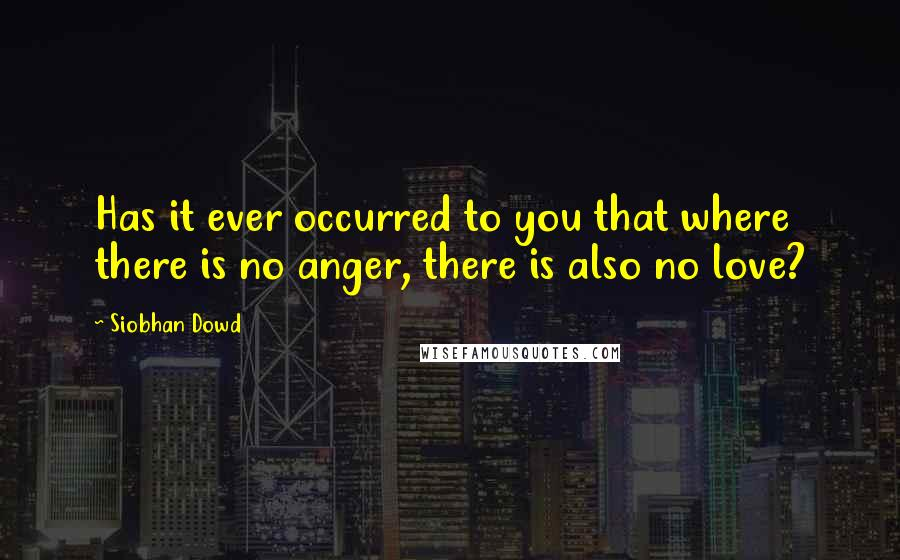 Siobhan Dowd quotes: Has it ever occurred to you that where there is no anger, there is also no love?