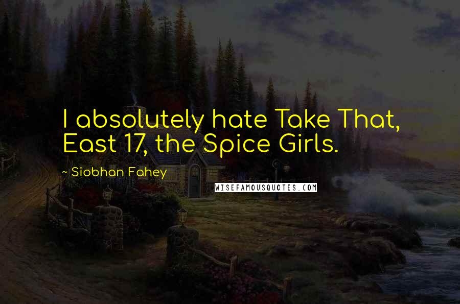 Siobhan Fahey quotes: I absolutely hate Take That, East 17, the Spice Girls.