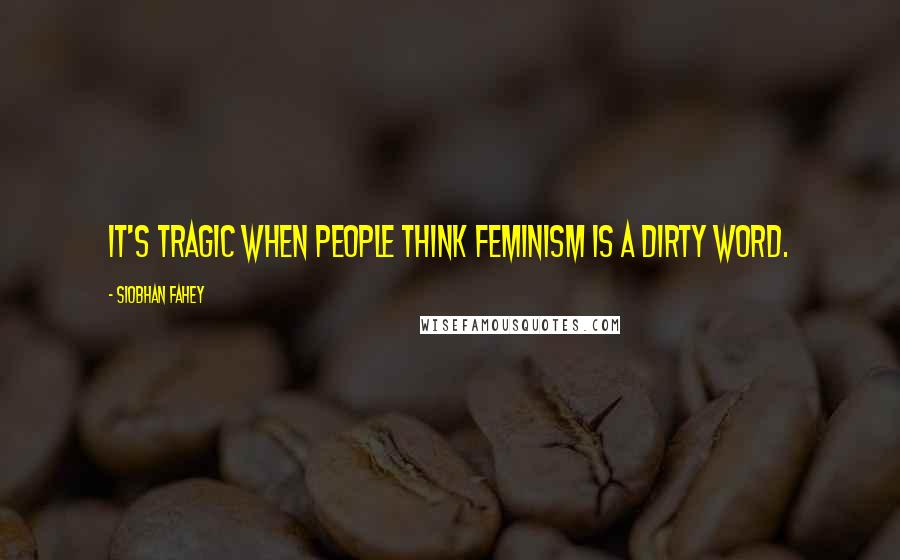Siobhan Fahey quotes: It's tragic when people think feminism is a dirty word.