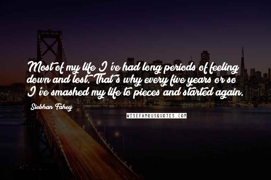 Siobhan Fahey quotes: Most of my life I've had long periods of feeling down and lost. That's why every five years or so I've smashed my life to pieces and started again.