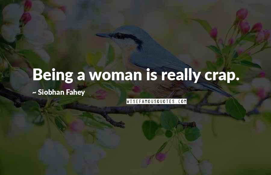 Siobhan Fahey quotes: Being a woman is really crap.