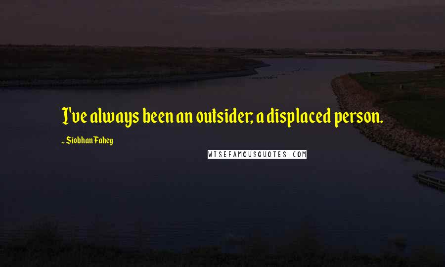 Siobhan Fahey quotes: I've always been an outsider; a displaced person.
