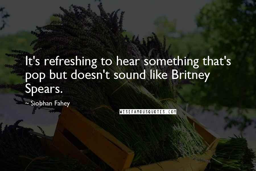 Siobhan Fahey quotes: It's refreshing to hear something that's pop but doesn't sound like Britney Spears.
