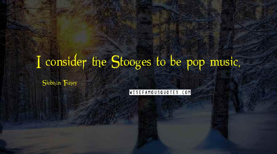 Siobhan Fahey quotes: I consider the Stooges to be pop music.