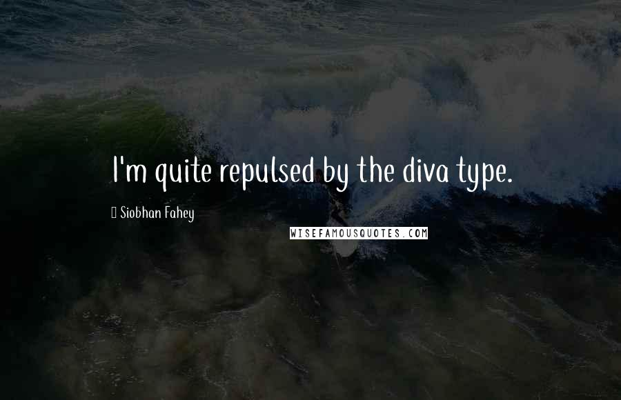 Siobhan Fahey quotes: I'm quite repulsed by the diva type.