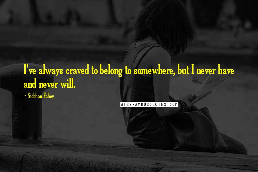 Siobhan Fahey quotes: I've always craved to belong to somewhere, but I never have and never will.