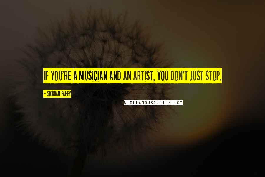 Siobhan Fahey quotes: If you're a musician and an artist, you don't just stop.