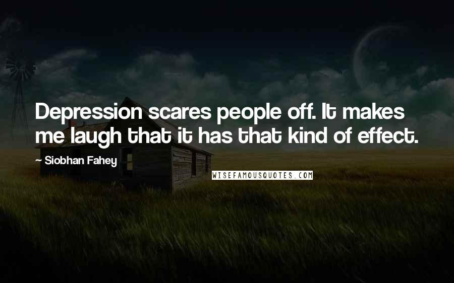 Siobhan Fahey quotes: Depression scares people off. It makes me laugh that it has that kind of effect.