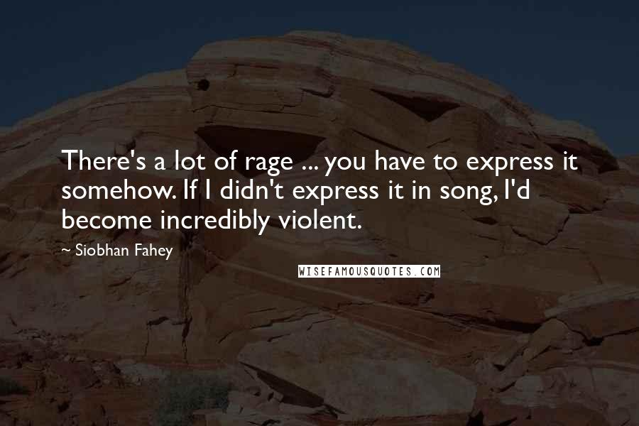 Siobhan Fahey quotes: There's a lot of rage ... you have to express it somehow. If I didn't express it in song, I'd become incredibly violent.
